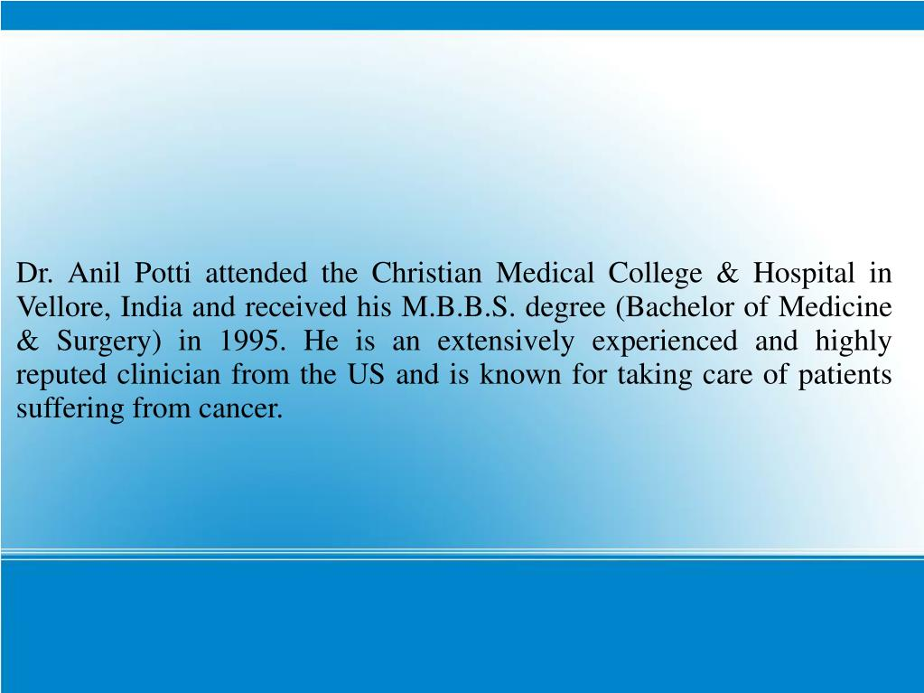 Dr. Anil Potti attended the Christian Medical College & Hospital in Vellore, India and received his M.B.B.S. degree (Bachelor of Medicine & Surgery) in 1995. He is an extensively experienced and highly reputed clinician from the US and is known for taking care of patients suffering from cancer.