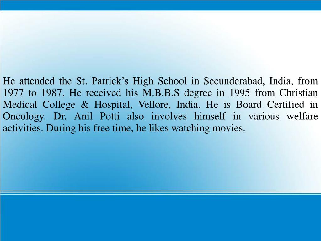 He attended the St. Patrick's High School in Secunderabad, India, from 1977 to 1987. He received his M.B.B.S degree in 1995 from Christian Medical College & Hospital, Vellore, India. He is Board Certified in Oncology. Dr. Anil Potti also involves himself in various welfare activities. During his free time, he likes watching movies.