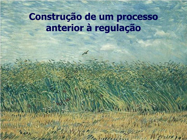 Construção de um processo anterior à regulação