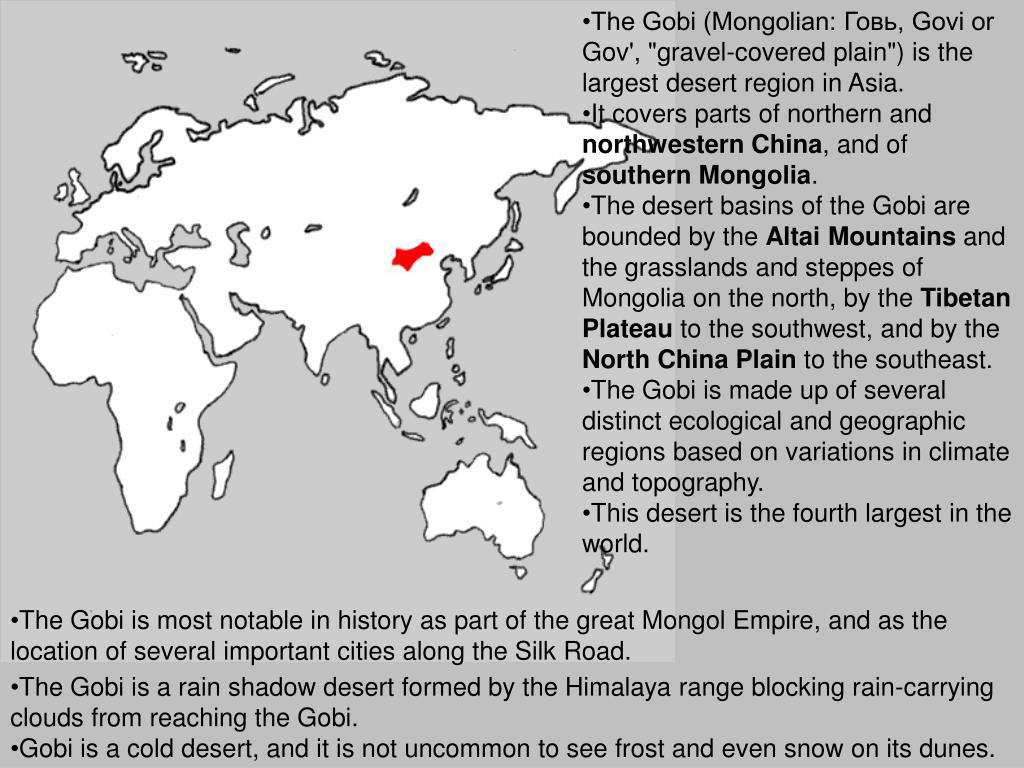 """The Gobi (Mongolian: Говь, Govi or Gov', """"gravel-covered plain"""") is the largest desert region in Asia."""
