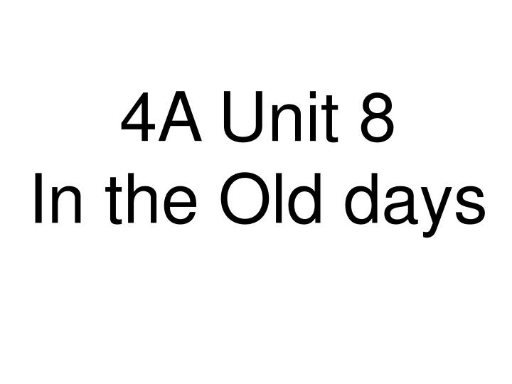 4a unit 8 in the old days n.