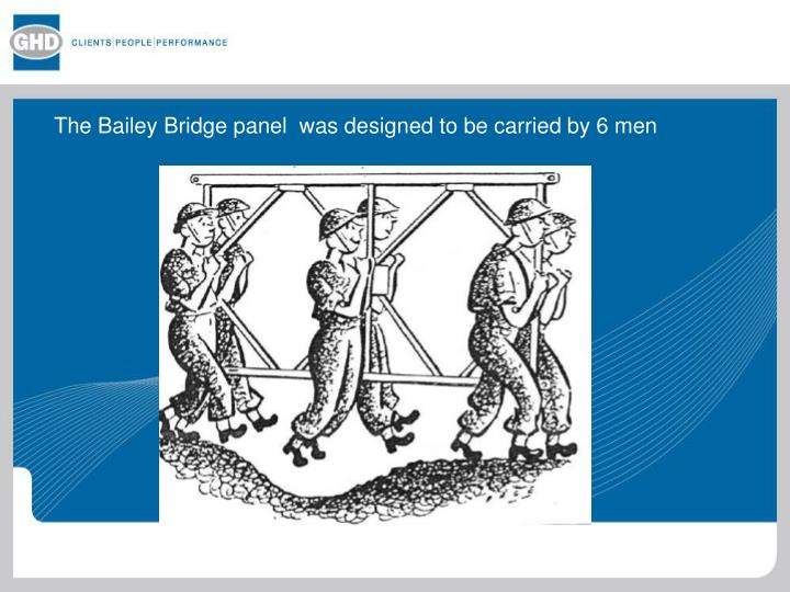The Bailey Bridge panel  was designed to be carried by 6 men