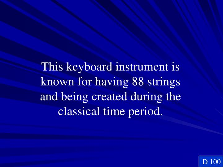This keyboard instrument is known for having 88 strings and being created during the classical time period.