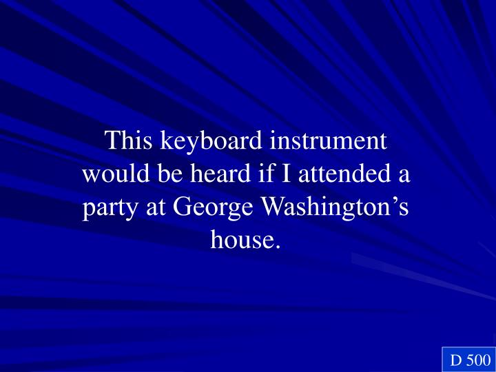 This keyboard instrument would be heard if I attended a party at George Washington's house.