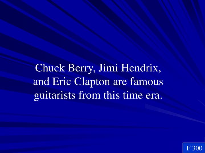 Chuck Berry, Jimi Hendrix, and Eric Clapton are famous guitarists from this time era.