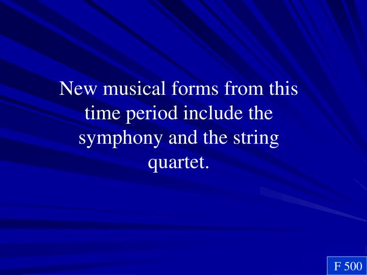 New musical forms from this time period include the symphony and the string quartet.