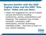 become familiar with the ieee tagline video and the ieee one voice video and use them