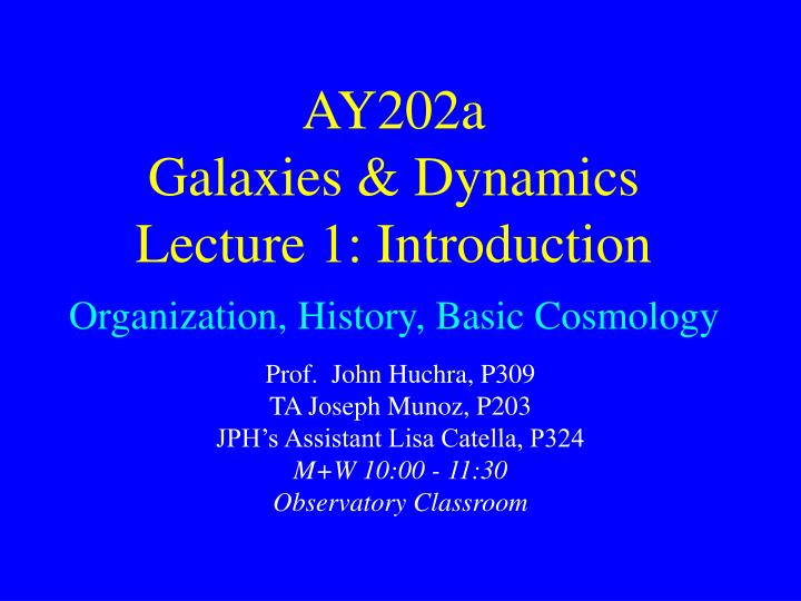 ay202a galaxies dynamics lecture 1 introduction organization history basic cosmology n.