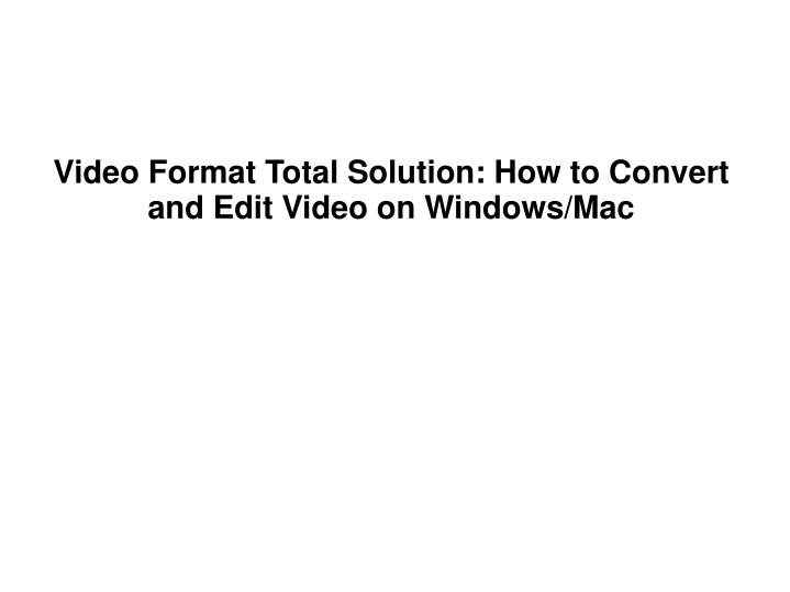 Video format total solution how to convert and edit video on windows mac