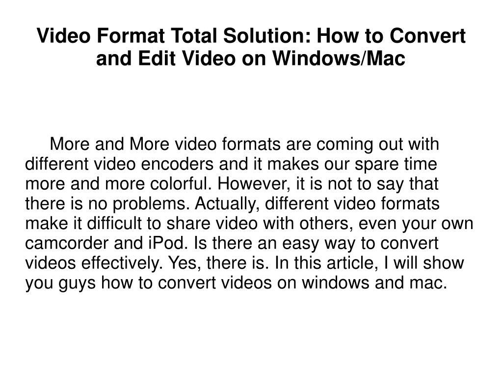 More and More video formats are coming out with different video encoders and it makes our spare time more and more colorful. However, it is not to say that there is no problems. Actually, different video formats make it difficult to share video with others, even your own camcorder and iPod. Is there an easy way to convert videos effectively. Yes, there is. In this article, I will show you guys how to convert videos on windows and mac.