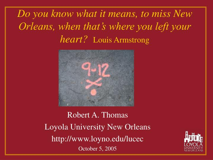 do you know what it means to miss new orleans when that s where you left your heart louis armstrong n.