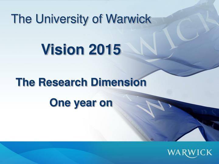the university of warwick vision 2015 the research dimension one year on n.