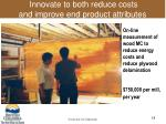 innovate to both reduce costs and improve end product attributes