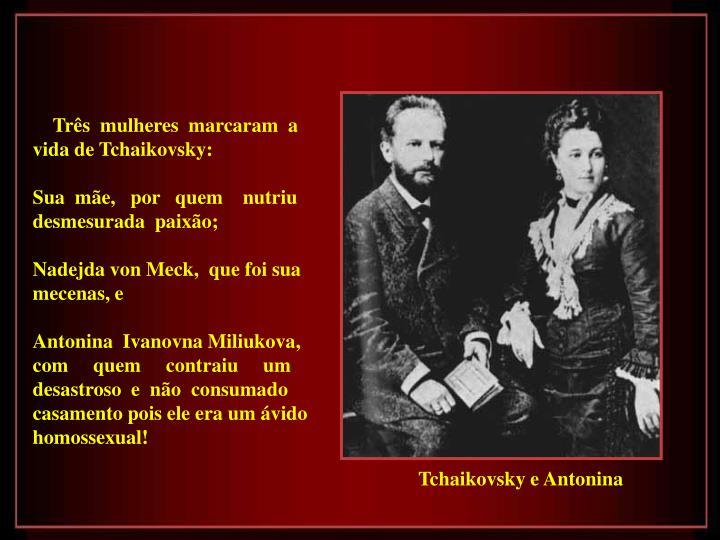 Três  mulheres  marcaram  a vida de Tchaikovsky: