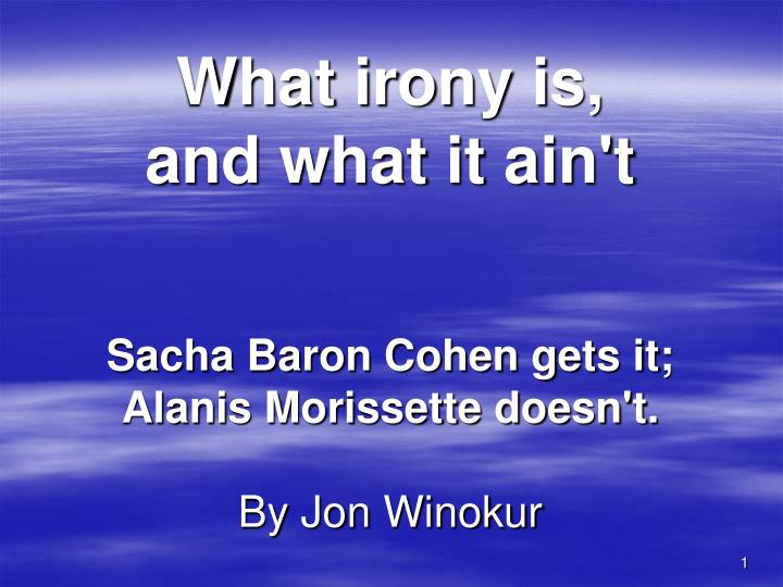 what irony is and what it ain t sacha baron cohen gets it alanis morissette doesn t by jon winokur n.