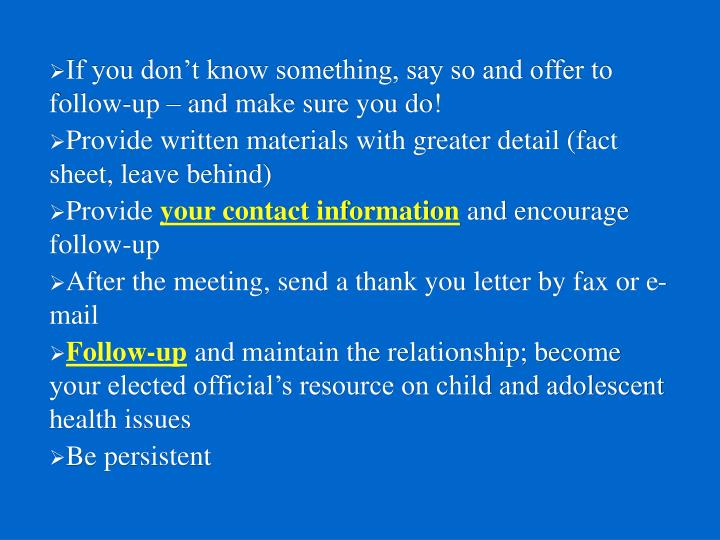 If you don't know something, say so and offer to follow-up – and make sure you do!