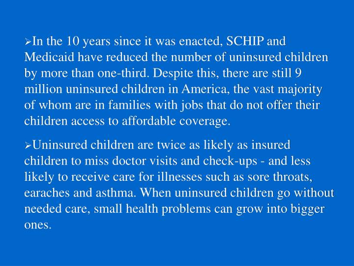 In the 10 years since it was enacted, SCHIP and Medicaid have reduced the number of uninsured children by more than one-third. Despite this, there are still 9 million uninsured children in America, the vast majority of whom are in families with jobs that do not offer their children access to affordable coverage.