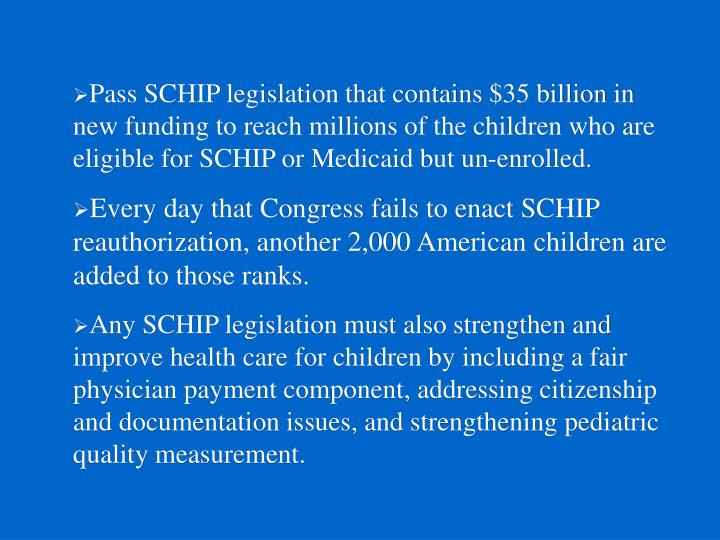 Pass SCHIP legislation that contains $35 billion in new funding to reach millions of the children who are eligible for SCHIP or Medicaid but un-enrolled.