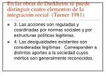en las obras de durkheim se puede distinguir cuatro elementos de la integraci n social turner 1981