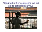 along with other volunteers we did cot to cot health surveys