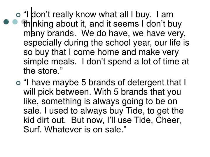 """""""I don't really know what all I buy.  I am thinking about it, and it seems I don't buy many brands.  We do have, we have very, especially during the school year, our life is so buy that I come home and make very simple meals.  I don't spend a lot of time at the store."""""""