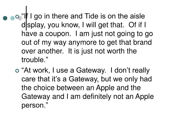 """""""If I go in there and Tide is on the aisle display, you know, I will get that.  Of if I have a coupon.  I am just not going to go out of my way anymore to get that brand over another.  It is just not worth the trouble."""""""