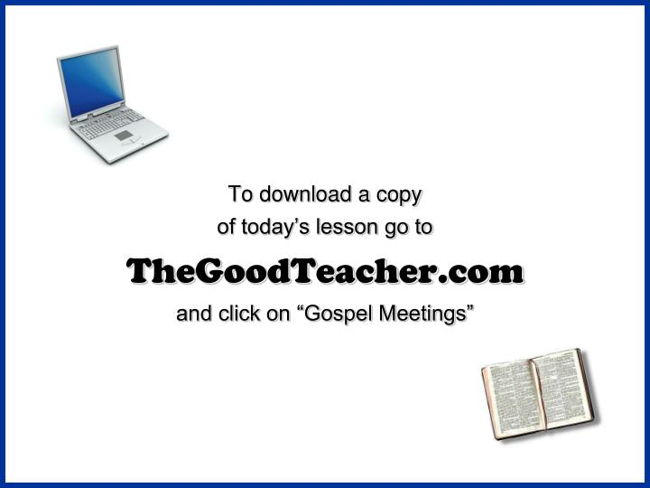 to download a copy of today s lesson go to thegoodteacher com and click on gospel meetings n.