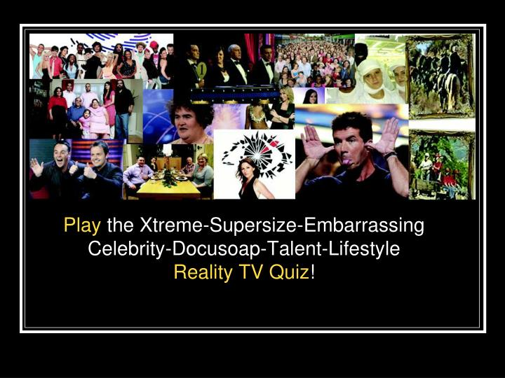 play the xtreme supersize embarrassing celebrity docusoap talent lifestyle reality tv quiz n.