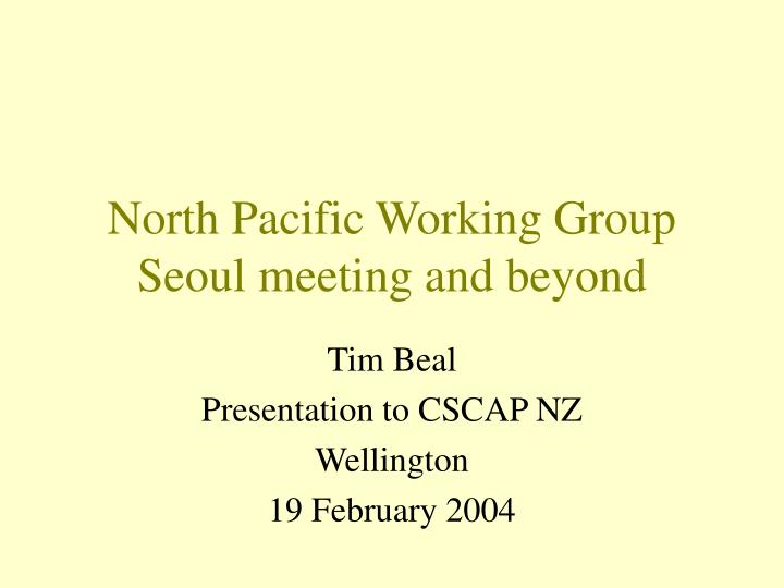North pacific working group seoul meeting and beyond
