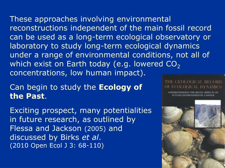 These approaches involving environmental reconstructions independent of the main fossil record can be used as a long-term ecological observatory or laboratory to study long-term ecological dynamics under a range of environmental conditions, not all of which exist on Earth today (e.g. lowered CO
