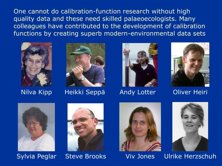 One cannot do calibration-function research without high quality data and these need skilled palaeoecologists. Many colleagues have contributed to the development of calibration functions by creating superb modern-environmental data sets