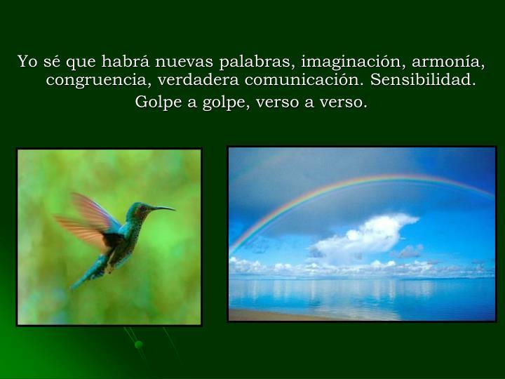 Yo sé que habrá nuevas palabras, imaginación, armonía, congruencia, verdadera comunicación. Sensibilidad.