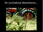 an un natural disturbance