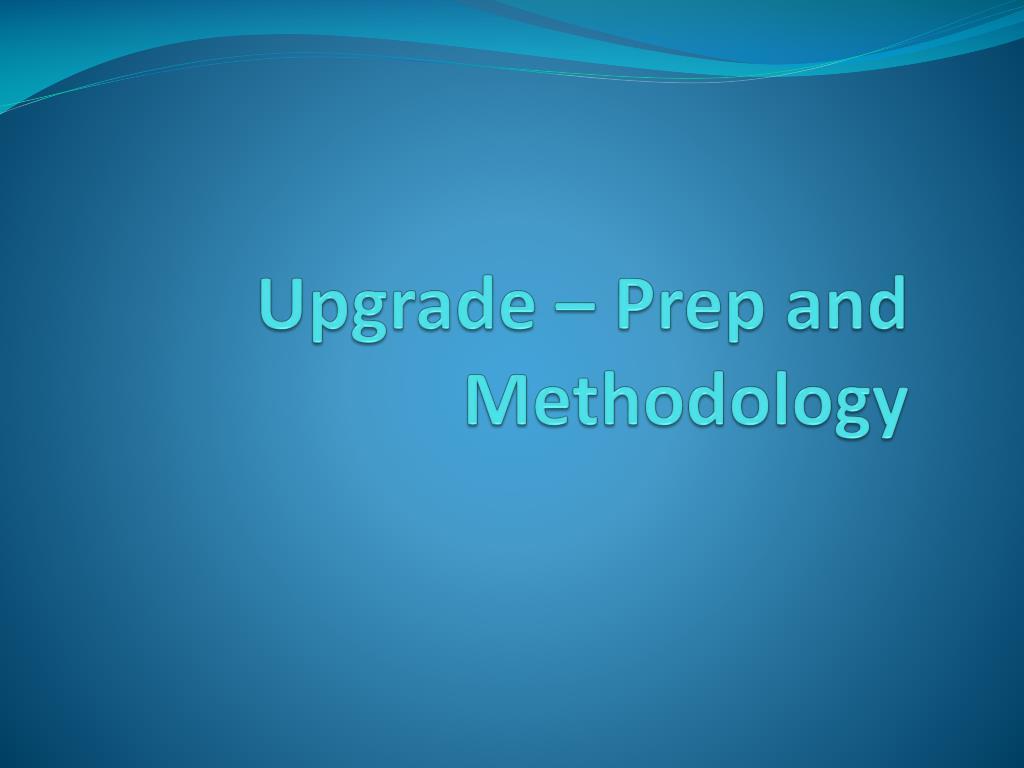Upgrade – Prep and Methodology