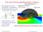 first true 3d grazing black hole collision