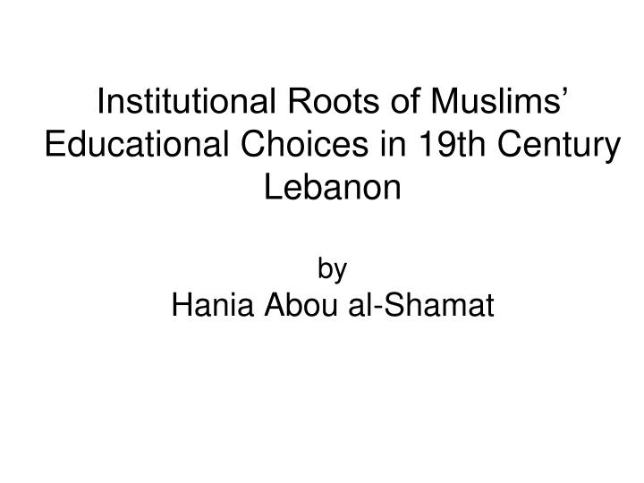 institutional roots of muslims educational choices in 19th century lebanon by hania abou al shamat n.