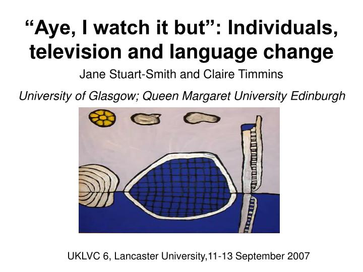 aye i watch it but individuals television and language change n.