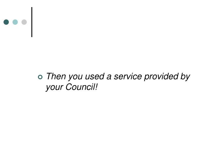 Then you used a service provided by your Council!