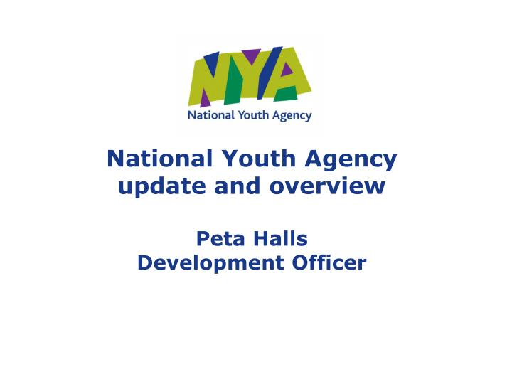 national youth agency update and overview peta halls development officer n.