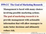 pp9 cc the goal of marketing research