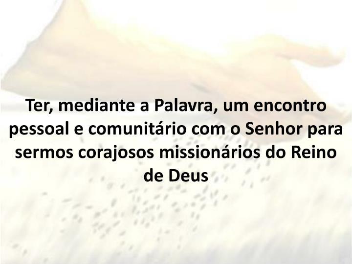Ter, mediante a Palavra, um encontro pessoal e comunitário com o Senhor para sermos corajosos missionários do Reino de Deus