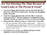 are you selecting the mate because of good looks or the person is good