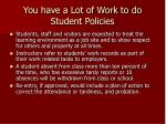 you have a lot of work to do student policies
