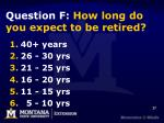 question f how long do you expect to be retired