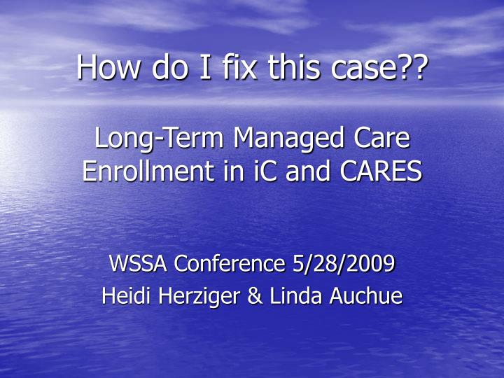 how do i fix this case long term managed care enrollment in ic and cares n.