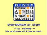 every monday at 1 30 pm all welcome take an afternoon off come on down