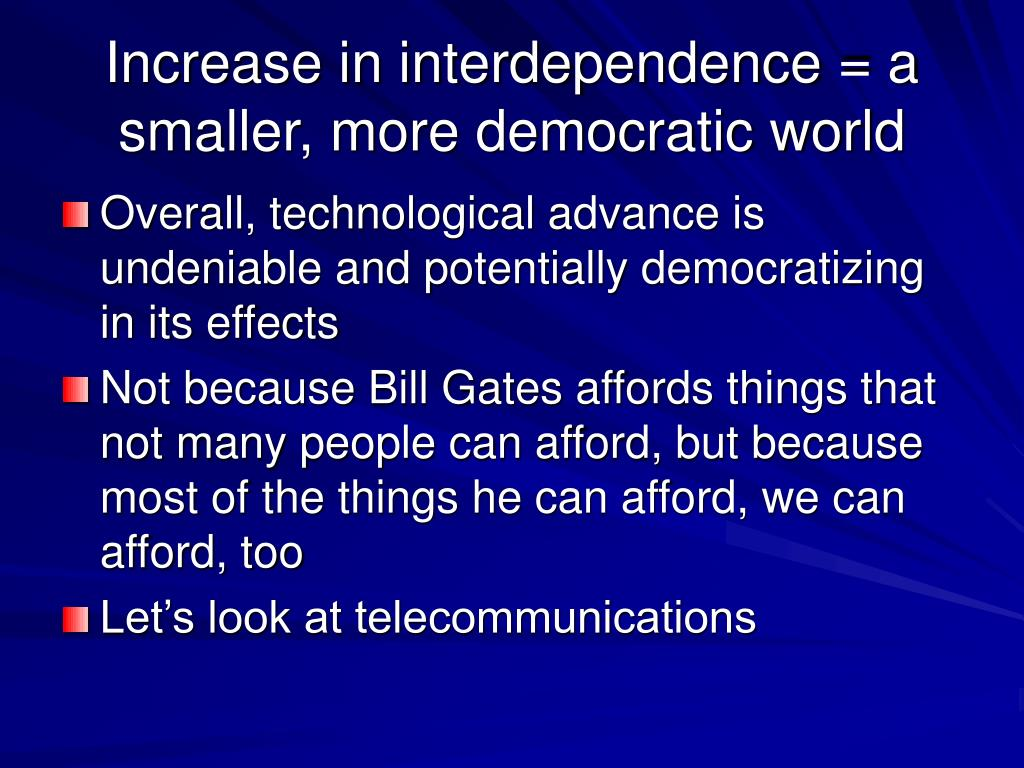 Increase in interdependence = a smaller, more democratic world