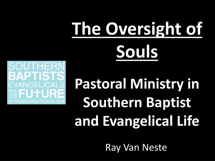 the oversight of souls pastoral ministry in southern baptist and evangelical life n.