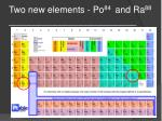 two new elements po 84 and ra 88
