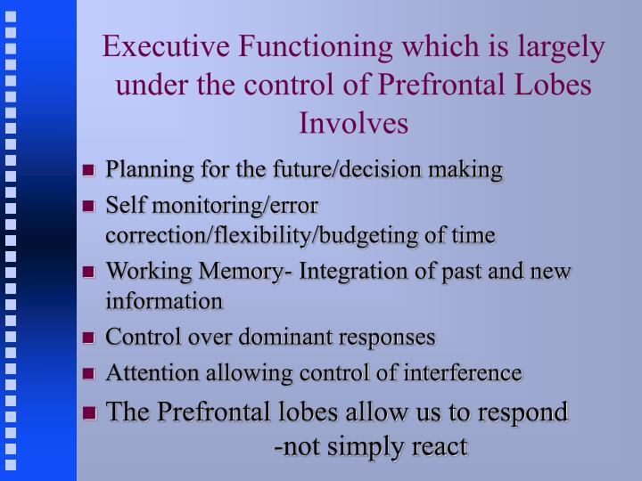 Executive Functioning which is largely under the control of Prefrontal Lobes